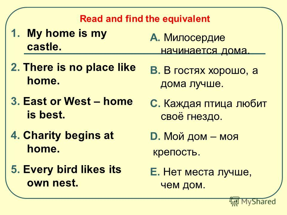 1. My home is my castle. 2. There is no place like home. 3. East or West – home is best. 4. Charity begins at home. 5. Every bird likes its own nest. А. Милосердие начинается дома. B. В гостях хорошо, а дома лучше. C. Каждая птица любит своё гнездо.
