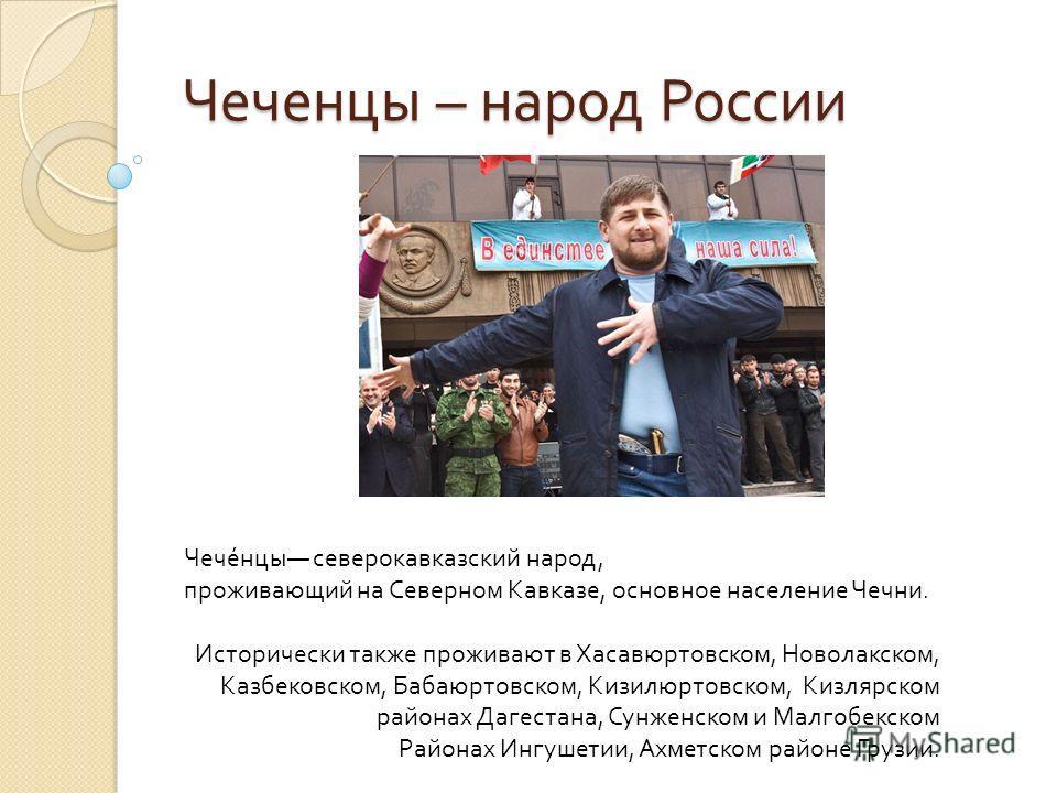 Чеченцы – народ России Чеченцы северокавказский народ, проживающий на Северном Кавказе, основное население Чечни. Исторически также проживают в Хасавюртовском, Новолакском, Казбековском, Бабаюртовском, Кизилюртовском, Кизлярском районах Дагестана, Су