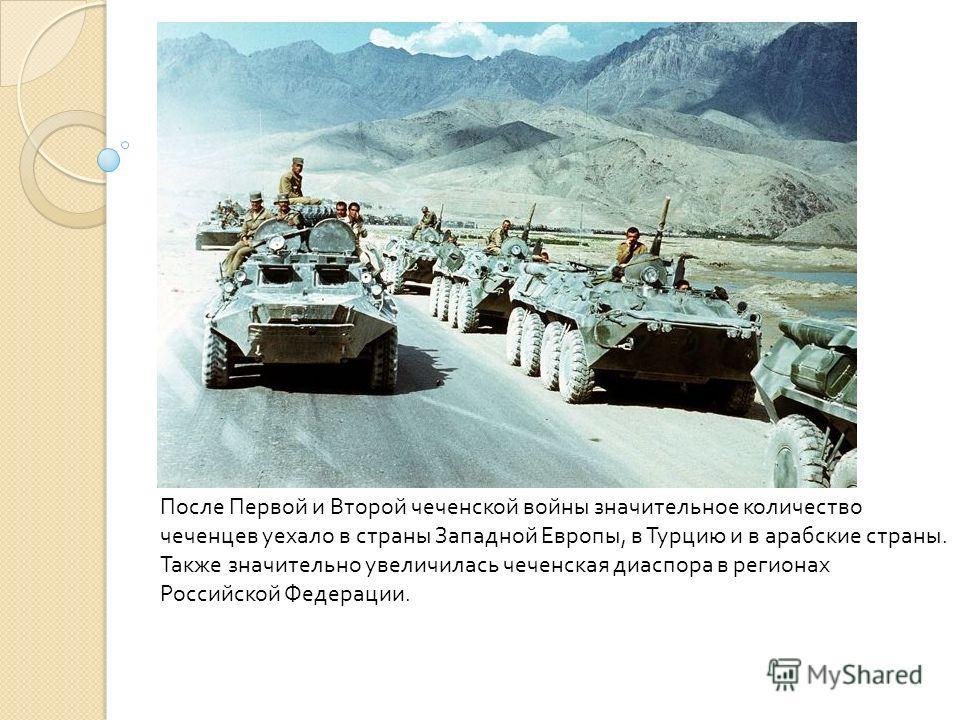 После Первой и Второй чеченской войны значительное количество чеченцев уехало в страны Западной Европы, в Турцию и в арабские страны. Также значительно увеличилась чеченская диаспора в регионах Российской Федерации.