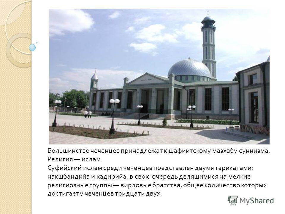 Большинство чеченцев принадлежат к шафиитскому мазхабу суннизма. Религия ислам. Суфийский ислам среди чеченцев представлен двумя тарикатами : накшбандийа и кадирийа, в свою очередь делящимися на мелкие религиозные группы вирдовые братства, общее коли