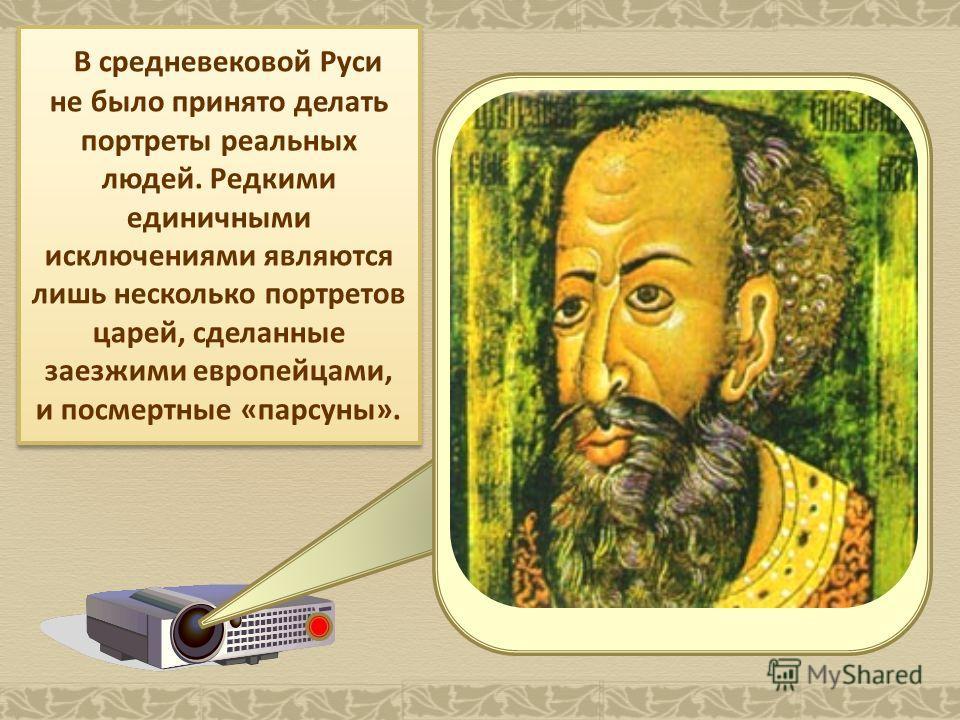 В средневековой Руси не было принято делать портреты реальных людей. Редкими единичными исключениями являются лишь несколько портретов царей, сделанные заезжими европейцами, и посмертные «парсуны».