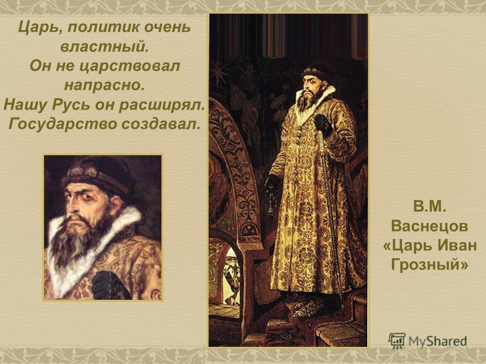 В.М. Васнецов «Царь Иван Грозный» Царь, политик очень властный. Он не царствовал напрасно. Нашу Русь он расширял. Государство создавал.