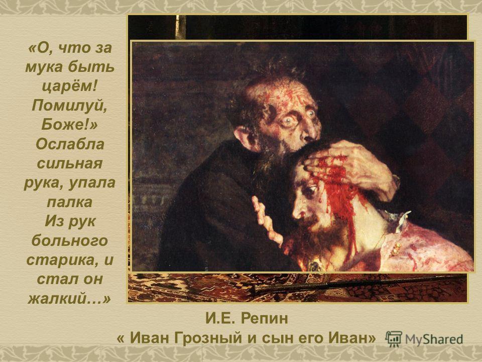 И.Е. Репин « Иван Грозный и сын его Иван» «О, что за мука быть царём! Помилуй, Боже!» Ослабла сильная рука, упала палка Из рук больного старика, и стал он жалкий…»