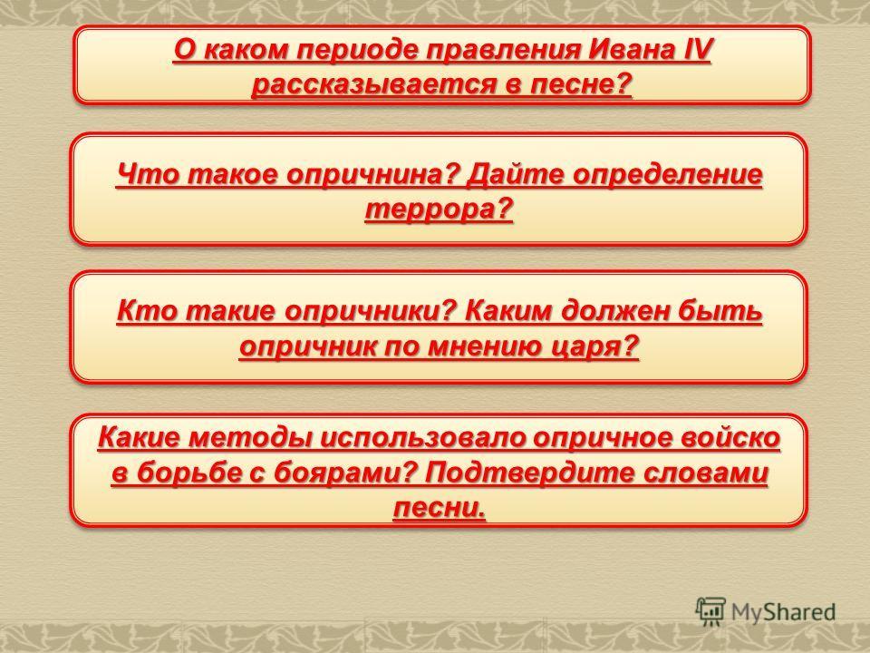 О каком периоде правления Ивана IV рассказывается в песне? Что такое опричнина? Дайте определение террора? Кто такие опричники? Каким должен быть опричник по мнению царя? Какие методы использовало опричное войско в борьбе с боярами? Подтвердите слова