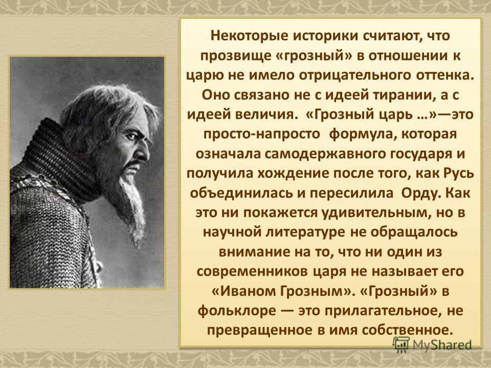 Некоторые историки считают, что прозвище «грозный» в отношении к царю не имело отрицательного оттенка. Оно связано не с идеей тирании, а с идеей величия. «Грозный царь …»это просто-напросто формула, которая означала самодержавного государя и получила