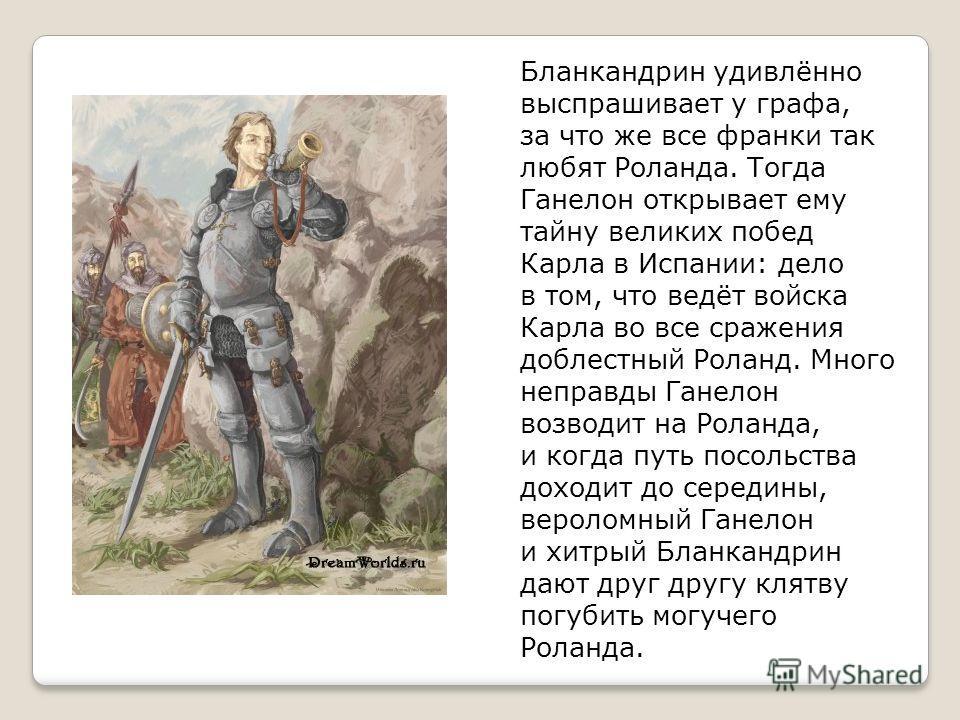 Бланкандрин удивлённо выспрашивает у графа, за что же все франки так любят Роланда. Тогда Ганелон открывает ему тайну великих побед Карла в Испании: дело в том, что ведёт войска Карла во все сражения доблестный Роланд. Много неправды Ганелон возводит