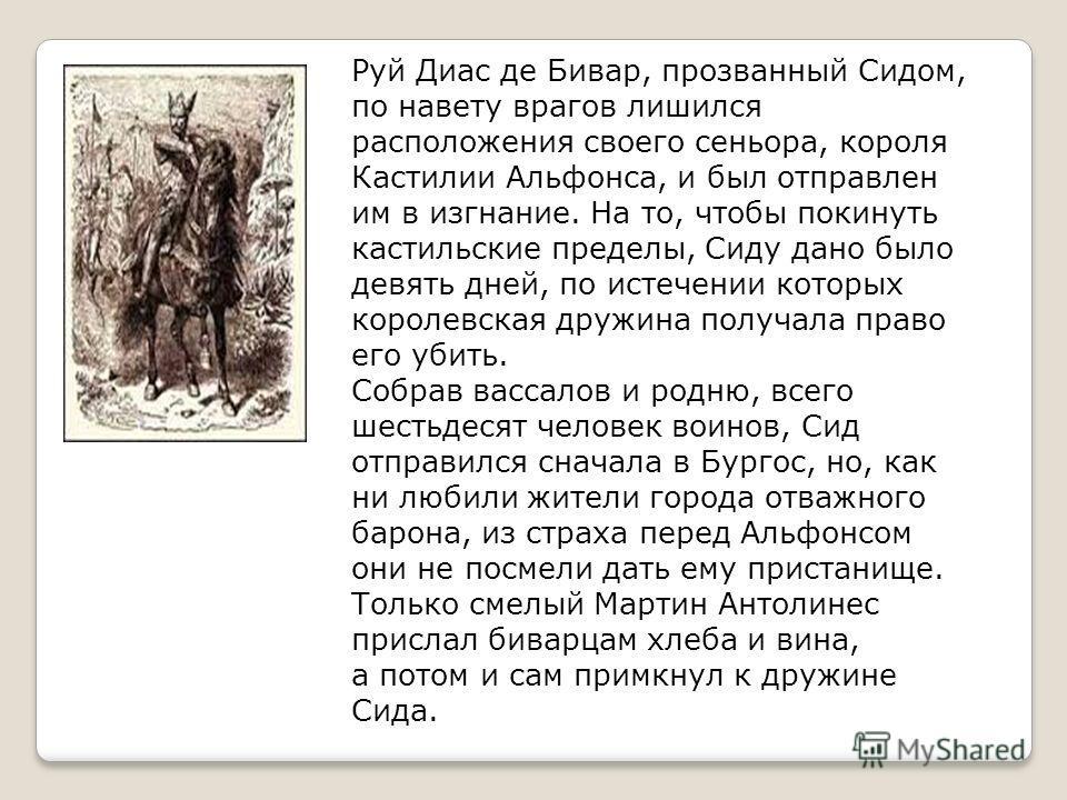 Руй Диас де Бивар, прозванный Сидом, по навету врагов лишился расположения своего сеньора, короля Кастилии Альфонса, и был отправлен им в изгнание. На то, чтобы покинуть кастильские пределы, Сиду дано было девять дней, по истечении которых королевска