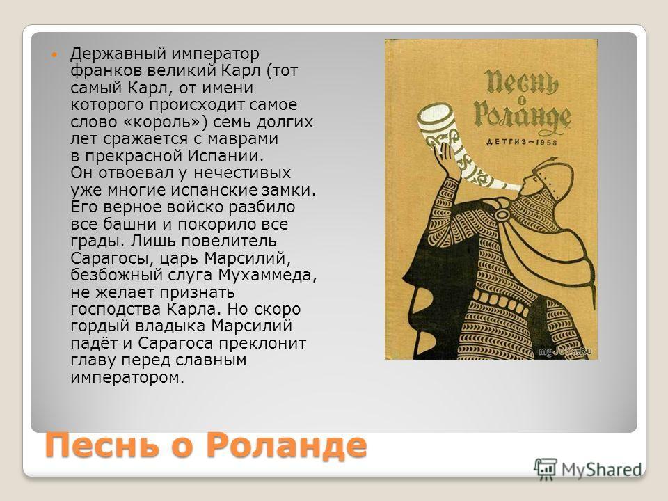 Песнь о Роланде Державный император франков великий Карл (тот самый Карл, от имени которого происходит самое слово «король») семь долгих лет сражается с маврами в прекрасной Испании. Он отвоевал у нечестивых уже многие испанские замки. Его верное вой