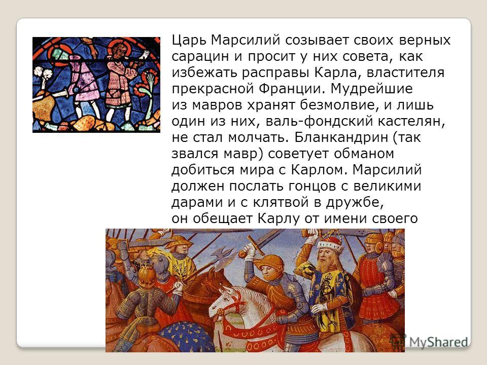 Царь Марсилий созывает своих верных сарацин и просит у них совета, как избежать расправы Карла, властителя прекрасной Франции. Мудрейшие из мавров хранят безмолвие, и лишь один из них, валь-фондский кастелян, не стал молчать. Бланкандрин (так звался