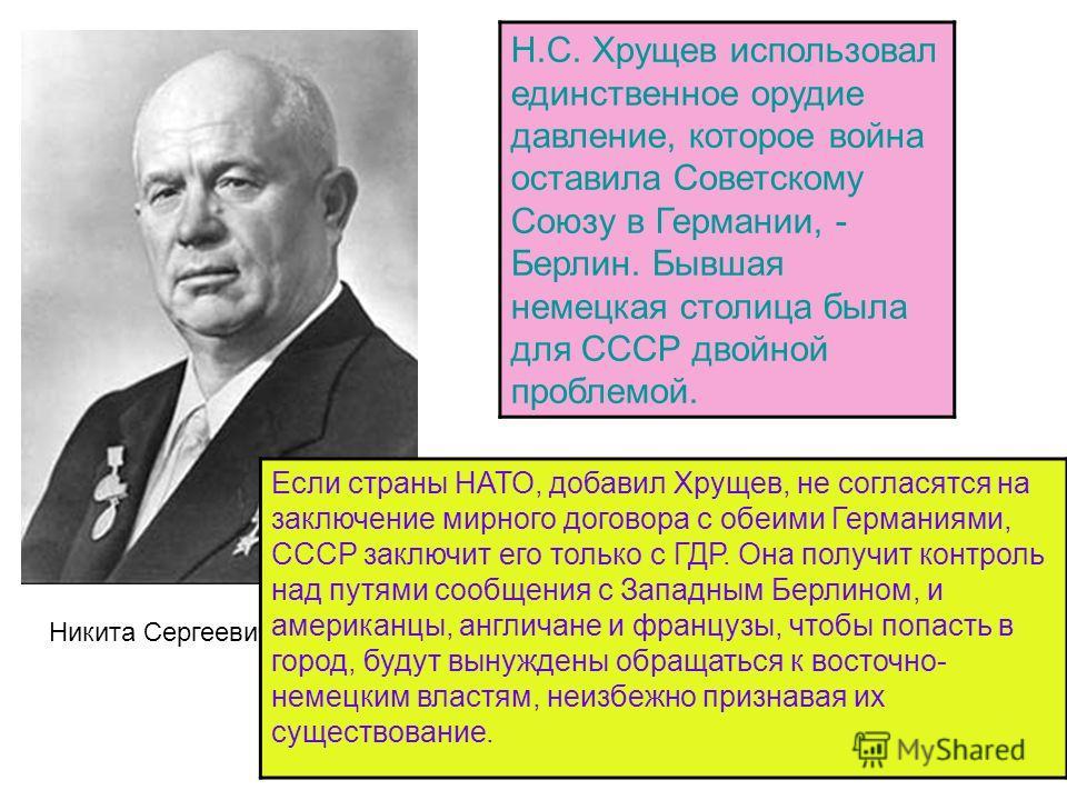 Н.С. Хрущев использовал единственное орудие давление, которое война оставила Советскому Союзу в Германии, - Берлин. Бывшая немецкая столица была для СССР двойной проблемой. Никита Сергеевич Хрущев Если страны НАТО, добавил Хрущев, не согласятся на за