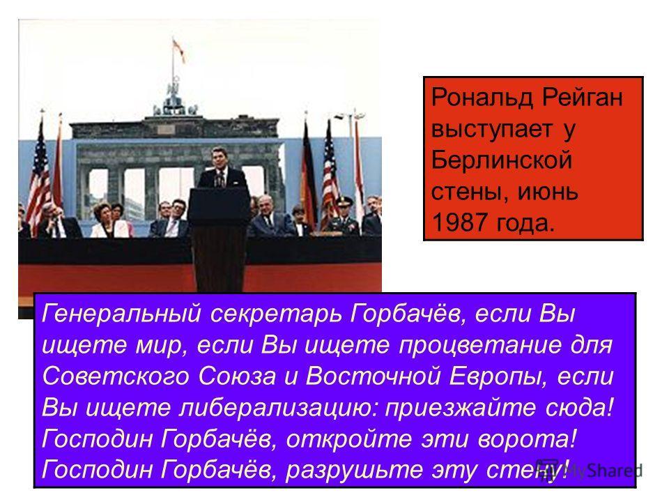 Рональд Рейган выступает у Берлинской стены, июнь 1987 года. Генеральный секретарь Горбачёв, если Вы ищете мир, если Вы ищете процветание для Советского Союза и Восточной Европы, если Вы ищете либерализацию: приезжайте сюда! Господин Горбачёв, открой
