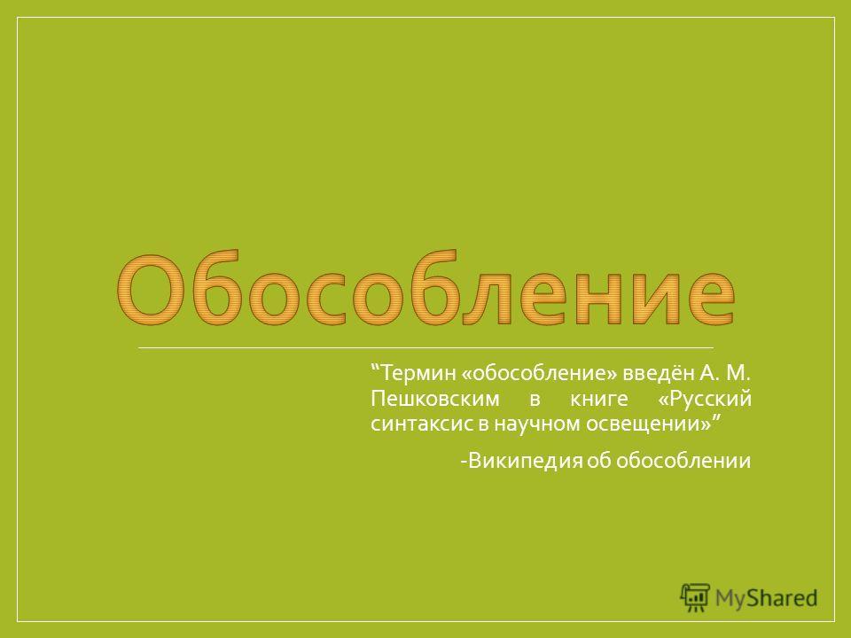 Термин «обособление» введён А. М. Пешковским в книге «Русский синтаксис в научном освещении» -Википедия об обособлении