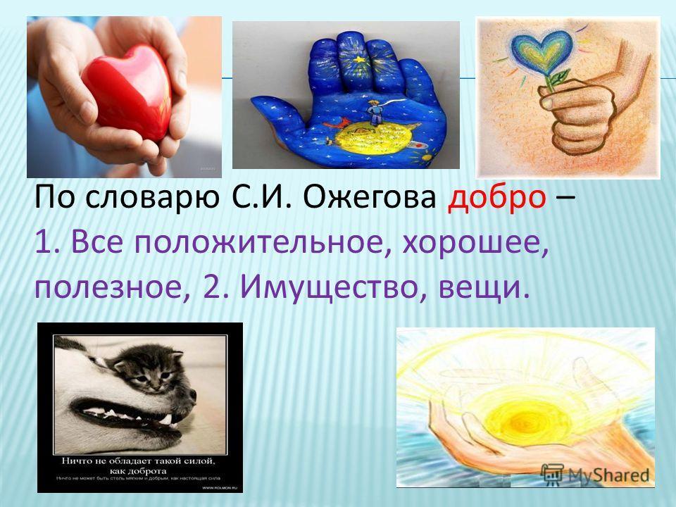 По словарю С.И. Ожегова добро – 1. Все положительное, хорошее, полезное, 2. Имущество, вещи.