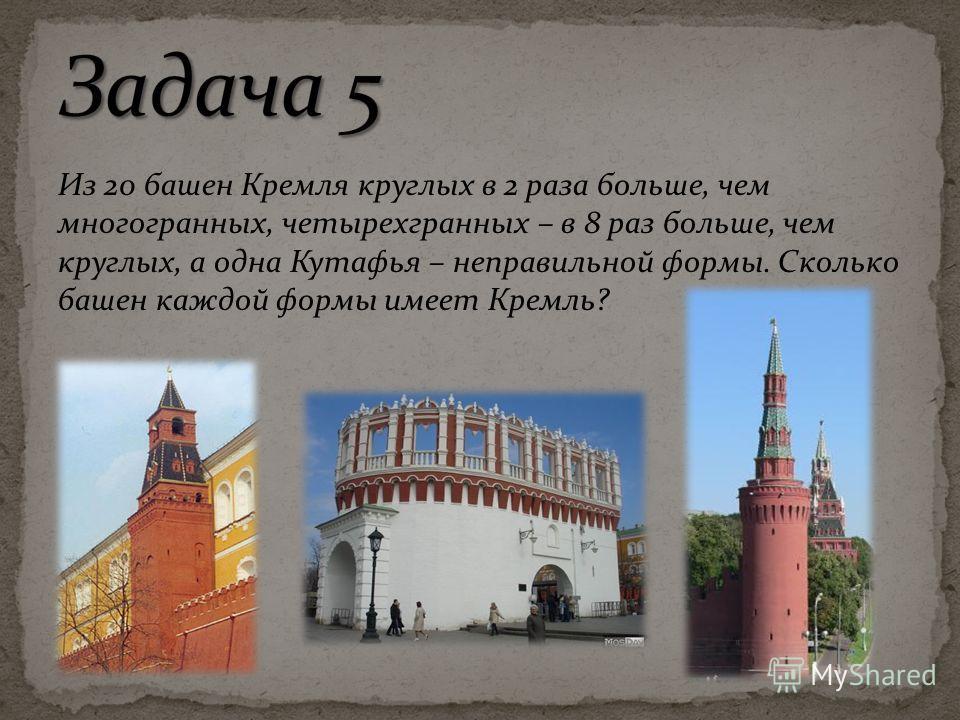 Из 20 башен Кремля круглых в 2 раза больше, чем многогранных, четырехгранных – в 8 раз больше, чем круглых, а одна Кутафья – неправильной формы. Сколько башен каждой формы имеет Кремль?