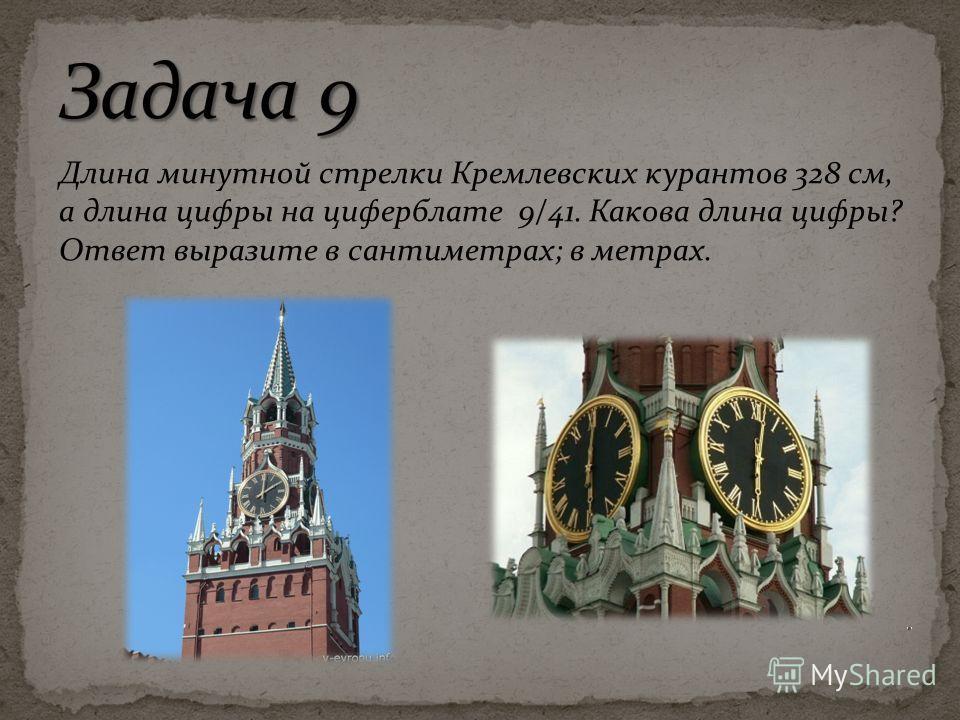 Длина минутной стрелки Кремлевских курантов 328 см, а длина цифры на циферблате 9/41. Какова длина цифры? Ответ выразите в сантиметрах; в метрах.