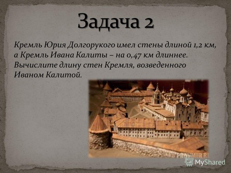Кремль Юрия Долгорукого имел стены длиной 1,2 км, а Кремль Ивана Калиты – на 0,47 км длиннее. Вычислите длину стен Кремля, возведенного Иваном Калитой.