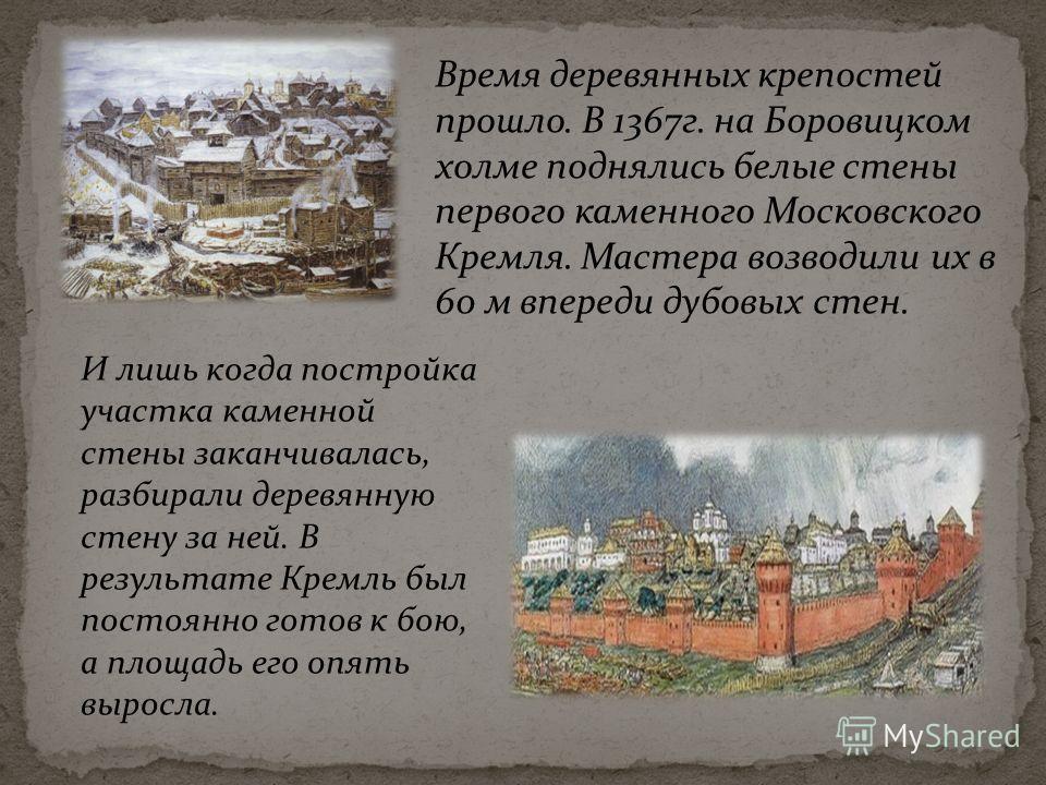 Время деревянных крепостей прошло. В 1367 г. на Боровицком холме поднялись белые стены первого каменного Московского Кремля. Мастера возводили их в 60 м впереди дубовых стен. И лишь когда постройка участка каменной стены заканчивалась, разбирали дере