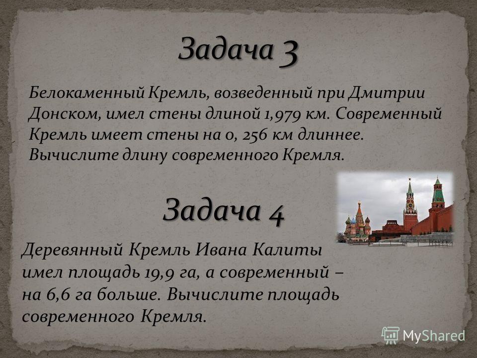 Белокаменный Кремль, возведенный при Дмитрии Донском, имел стены длиной 1,979 км. Современный Кремль имеет стены на 0, 256 км длиннее. Вычислите длину современного Кремля. Деревянный Кремль Ивана Калиты имел площадь 19,9 га, а современный – на 6,6 га