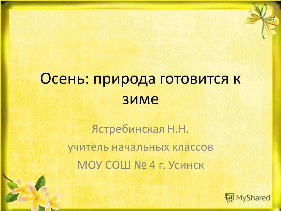 Осень: природа готовится к зиме Ястребинская Н.Н. учитель начальных классов МОУ СОШ 4 г. Усинск