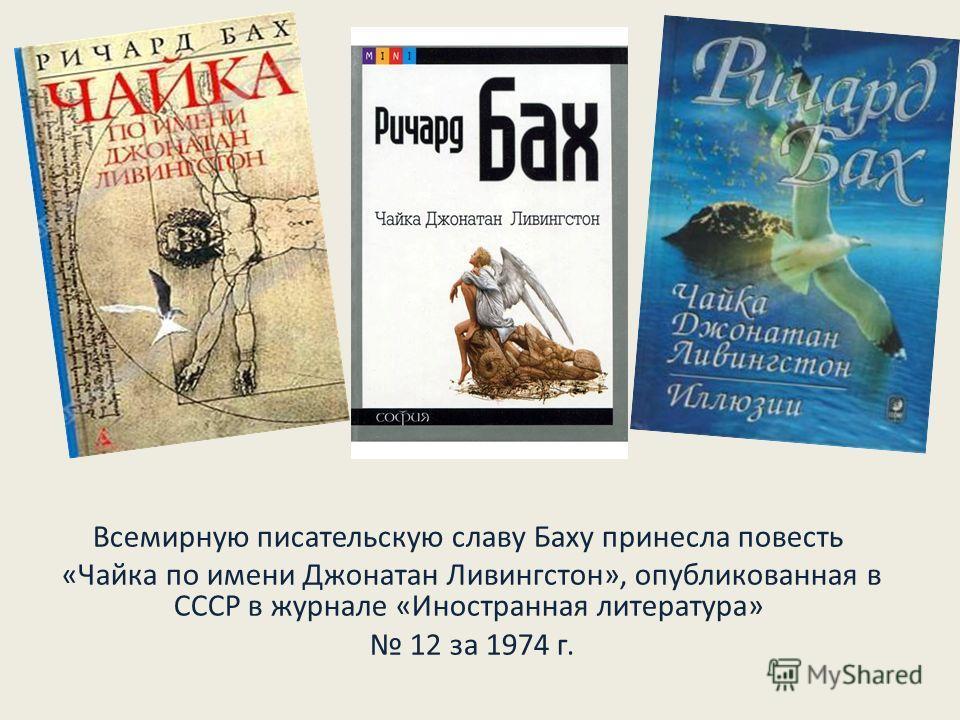 Всемирную писательскую славу Баху принесла повесть «Чайка по имени Джонатан Ливингстон», опубликованная в СССР в журнале «Иностранная литература» 12 за 1974 г.