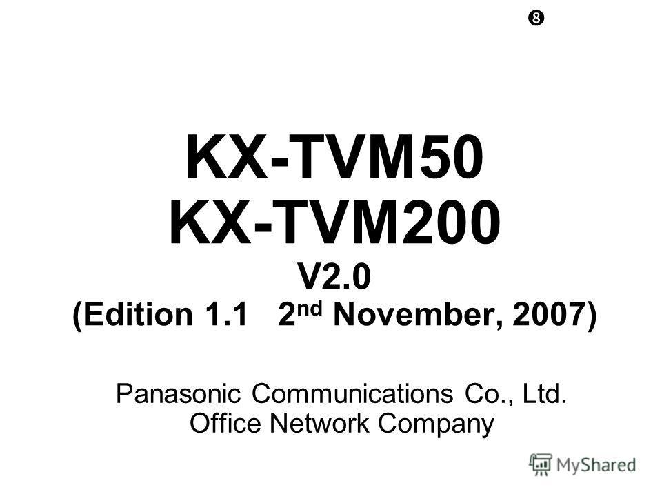 KX-TVM50 KX-TVM200 V2.0 (Edition 1.1 2 nd November, 2007) Panasonic Communications Co., Ltd. Office Network Company