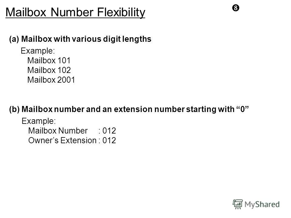 Mailbox Number Flexibility (a) Mailbox with various digit lengths Example: Mailbox 101 Mailbox 102 Mailbox 2001 (b) Mailbox number and an extension number starting with 0 Example: Mailbox Number : 012 Owners Extension : 012