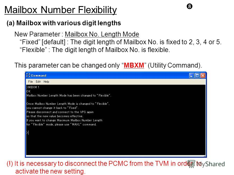Mailbox Number Flexibility (a) Mailbox with various digit lengths New Parameter : Mailbox No. Length Mode Fixed [default] : The digit length of Mailbox No. is fixed to 2, 3, 4 or 5. Flexible : The digit length of Mailbox No. is flexible. This paramet