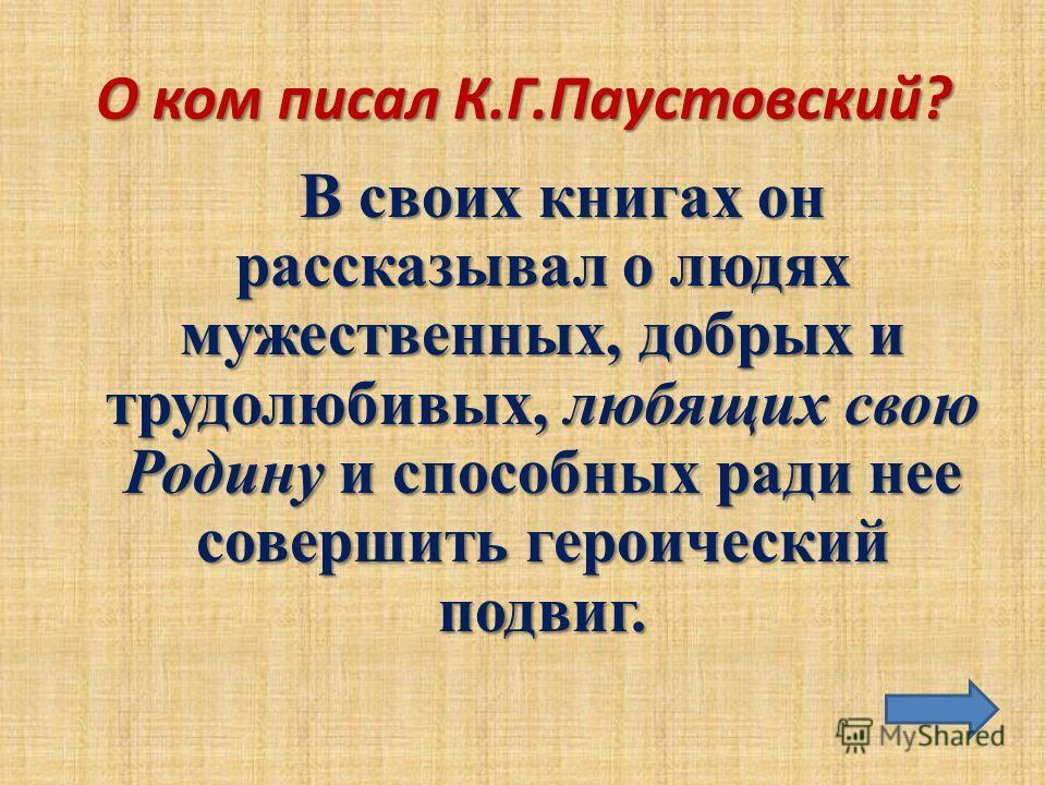 О ком писал К.Г.Паустовский? В своих книгах он рассказывал о людях мужественных, добрых и трудолюбивых, любящих свою Родину и способных ради нее совершить героический подвиг.