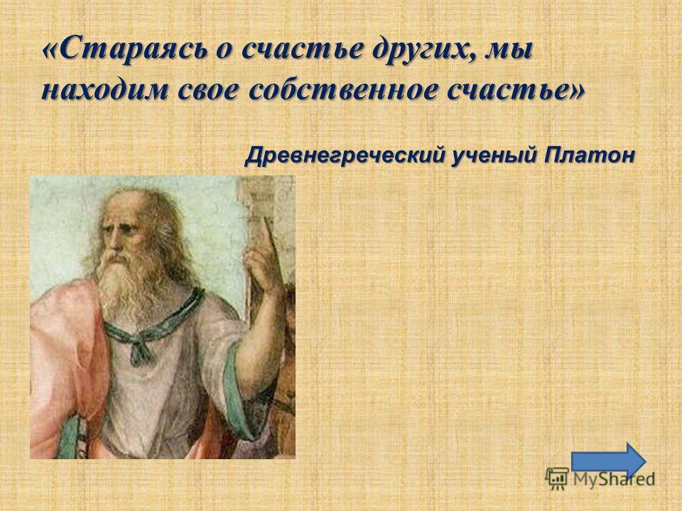«Стараясь о счастье других, мы находим свое собственное счастье» «Стараясь о счастье других, мы находим свое собственное счастье» Древнегреческий ученый Платон
