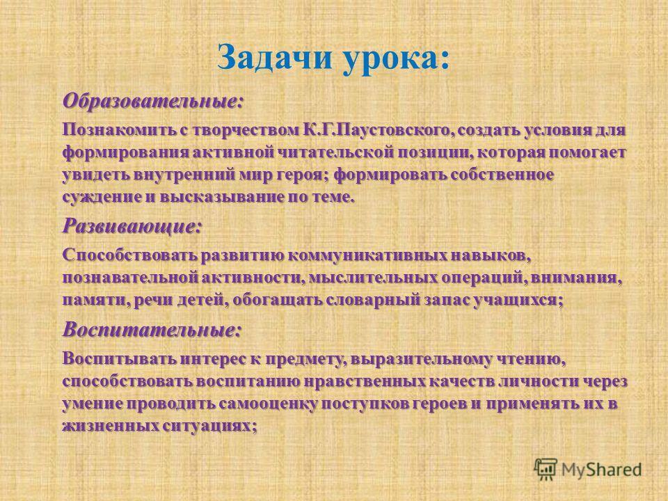 Задачи урока: Образовательные: Познакомить с творчеством К.Г.Паустовского, создать условия для формирования активной читательской позиции, которая помогает увидеть внутренний мир героя; формировать собственное суждение и высказывание по теме. Развива