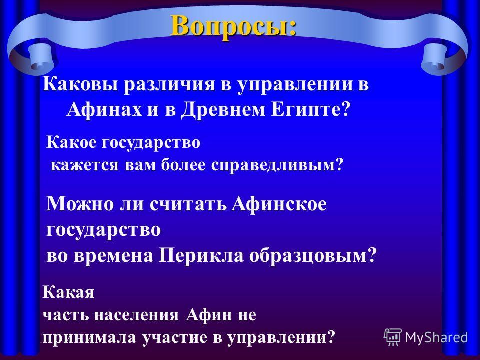 Вопросы: Каковы различия в управлении в Афинах и в Древнем Египте? Можно ли считать Афинское государство во времена Перикла образцовым? Какое государство кажется вам более справедливым? Какая часть населения Афин не принимала участие в управлении?