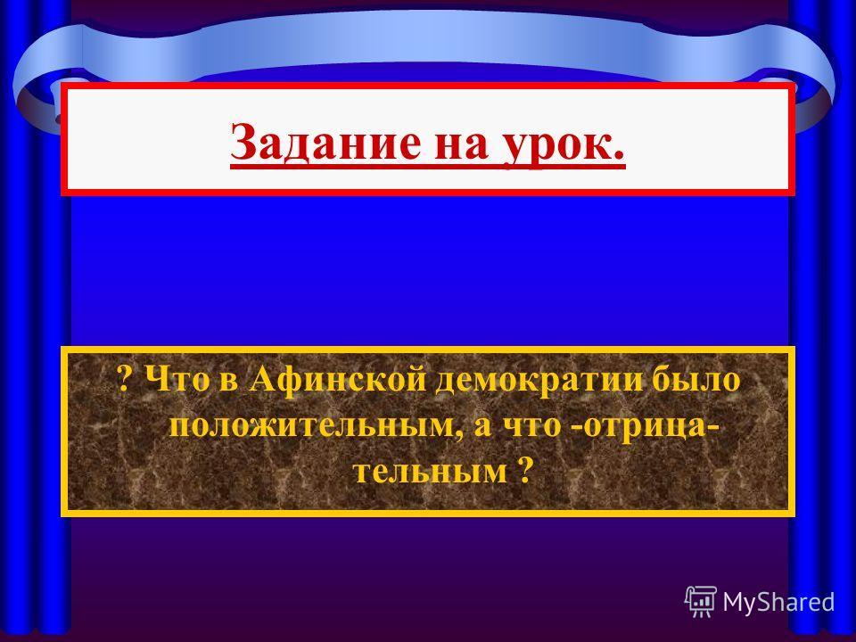 Задание на урок. ? Что в Афинской демократии было положительным, а что -отрицательным ?
