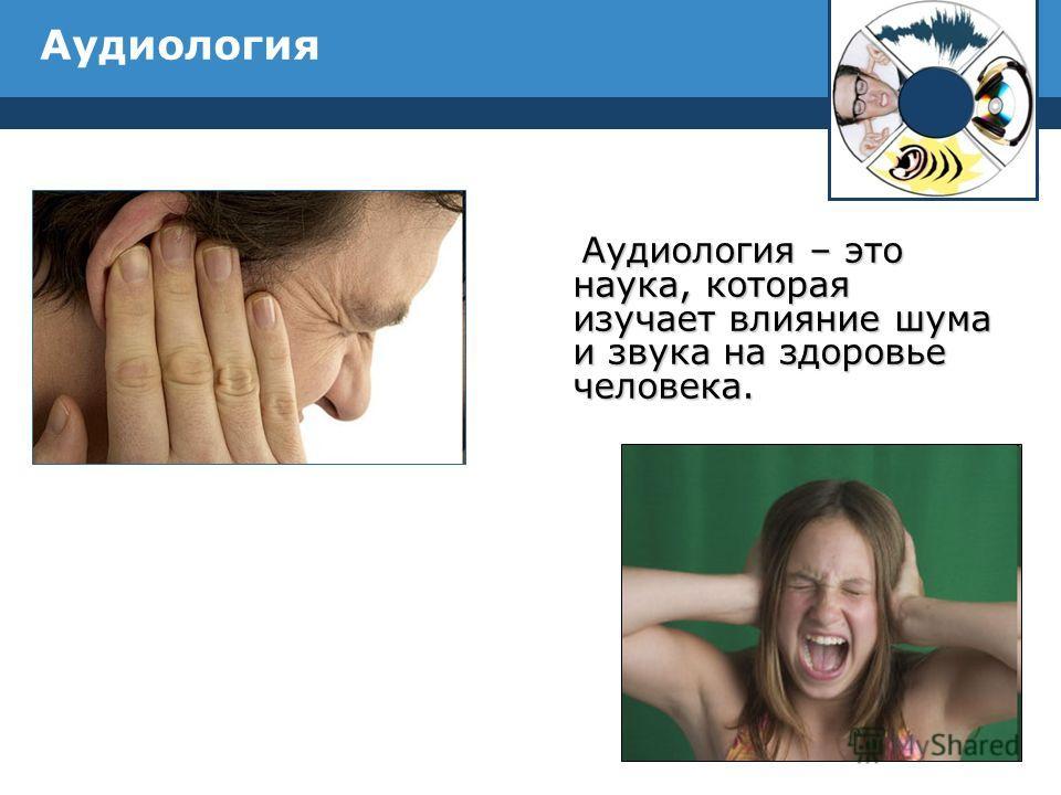 Аудиология Аудиология – это наука, которая изучает влияние шума и звука на здоровье человека. Аудиология – это наука, которая изучает влияние шума и звука на здоровье человека.