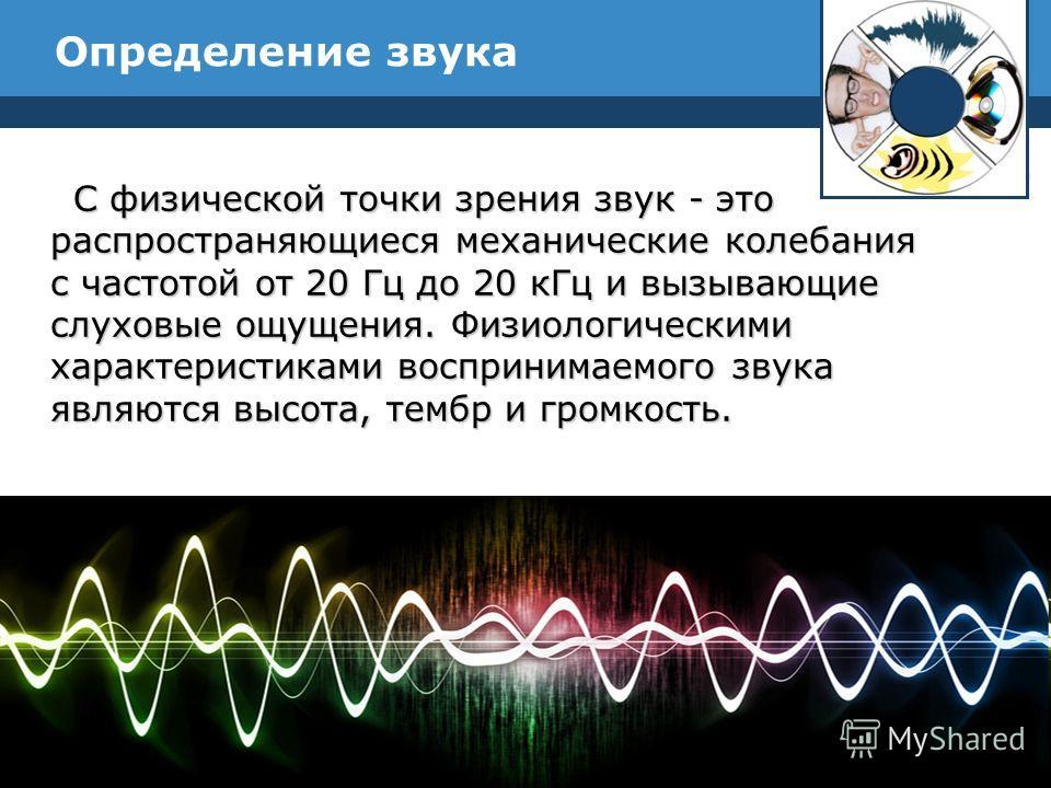 Определение звука С физической точки зрения звук - это распространяющиеся механические колебания с частотой от 20 Гц до 20 к Гц и вызывающие слуховые ощущения. Физиологическими характеристиками воспринимаемого звука являются высота, тембр и громкость