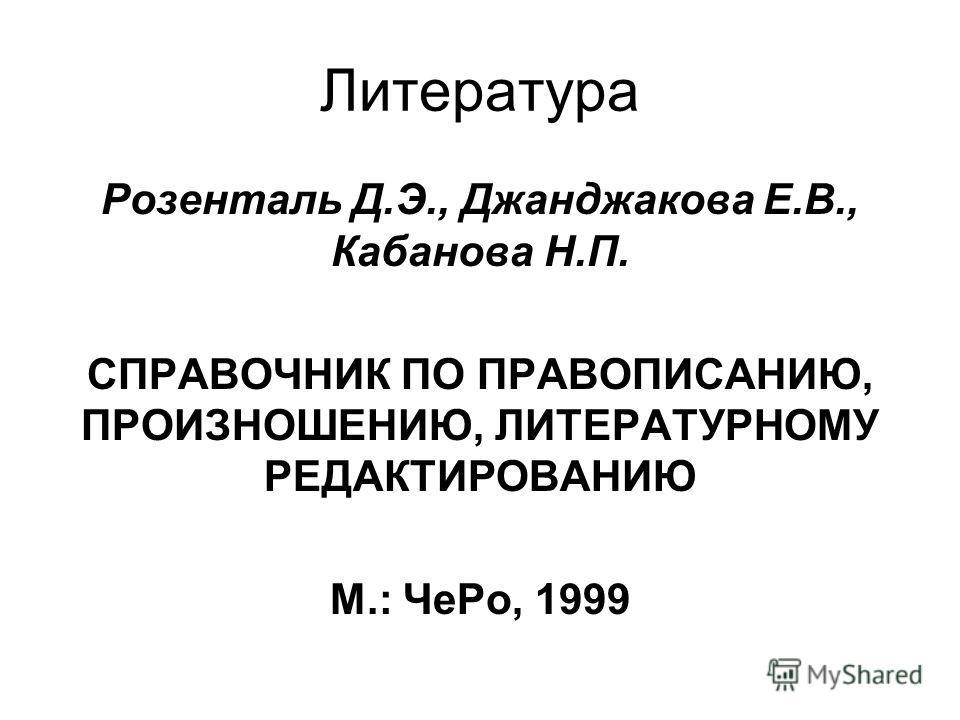 Литература Розенталь Д.Э., Джанджакова Е.В., Кабанова Н.П. СПРАВОЧНИК ПО ПРАВОПИСАНИЮ, ПРОИЗНОШЕНИЮ, ЛИТЕРАТУРНОМУ РЕДАКТИРОВАНИЮ М.: Че Ро, 1999