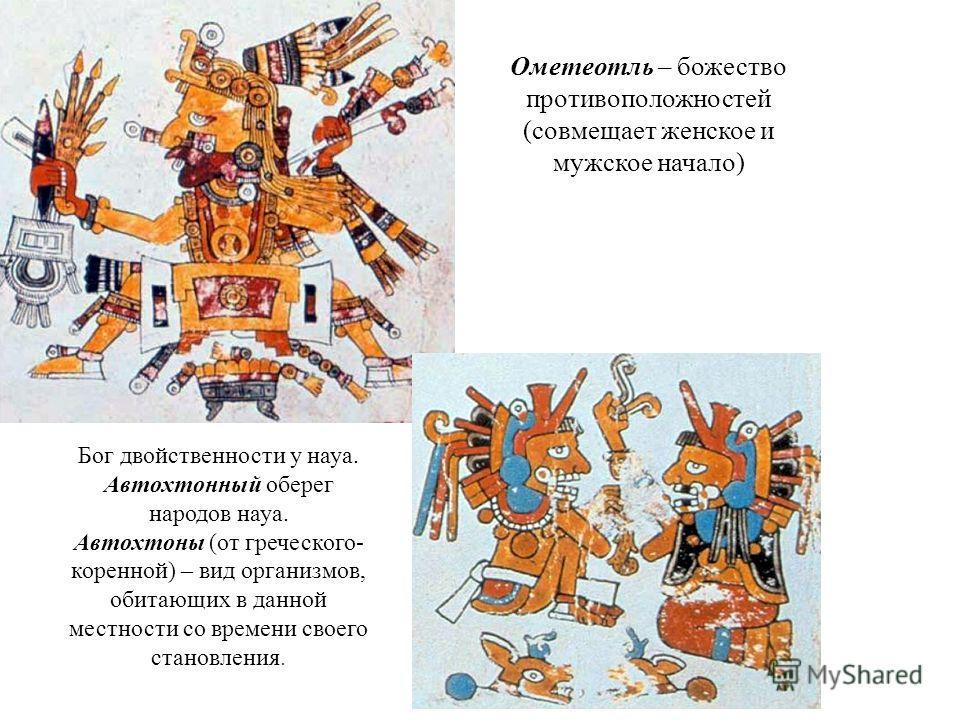 Ометеотль – божество противоположностей (совмещает женское и мужское начало) Бог двойственности у наука. Автохтонный оберег народов наука. Автохтоны (от греческого- коренной) – вид организмов, обитающих в данной местности со времени своего становлени