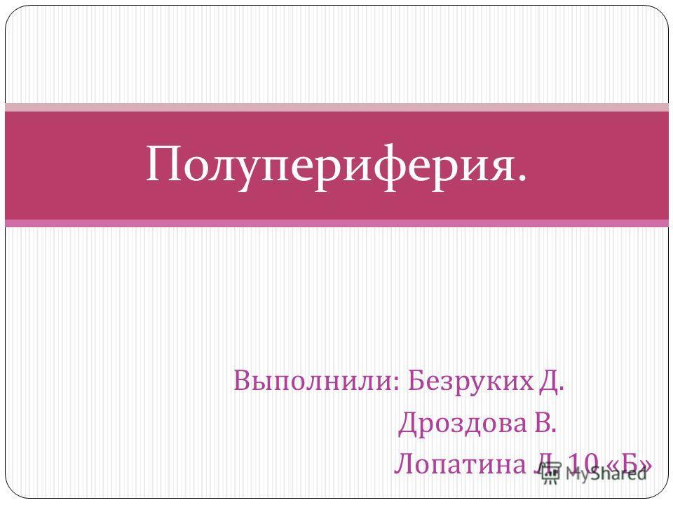 Выполнили : Безруких Д. Дроздова В. Лопатина Л. 10 « Б » Полупериферия.