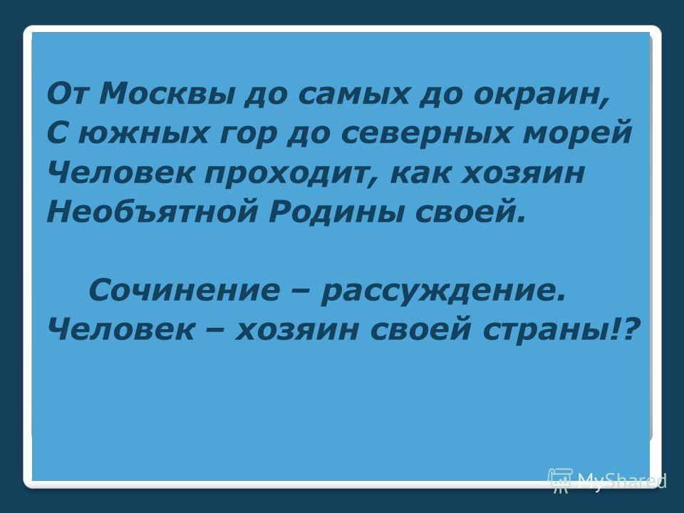 От Москвы до самых до окраин, С южных гор до северных морей Человек проходит, как хозяин Необъятной Родины своей. Сочинение – рассуждение. Человек – хозяин своей страны!?