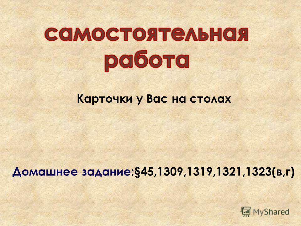 Карточки у Вас на столах Домашнее задание:§45,1309,1319,1321,1323(в,г)
