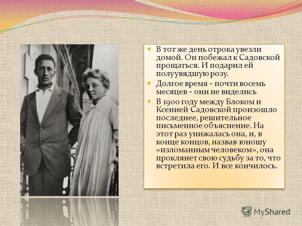 В тот же день отрока увезли домой. Он побежал к Садовской прощаться. И подарил ей полуувядшую розу. Долгое время - почти восемь месяцев - они не виделись В 1900 году между Блоком и Ксенией Садовской произошло последнее, решительное письменное объясне
