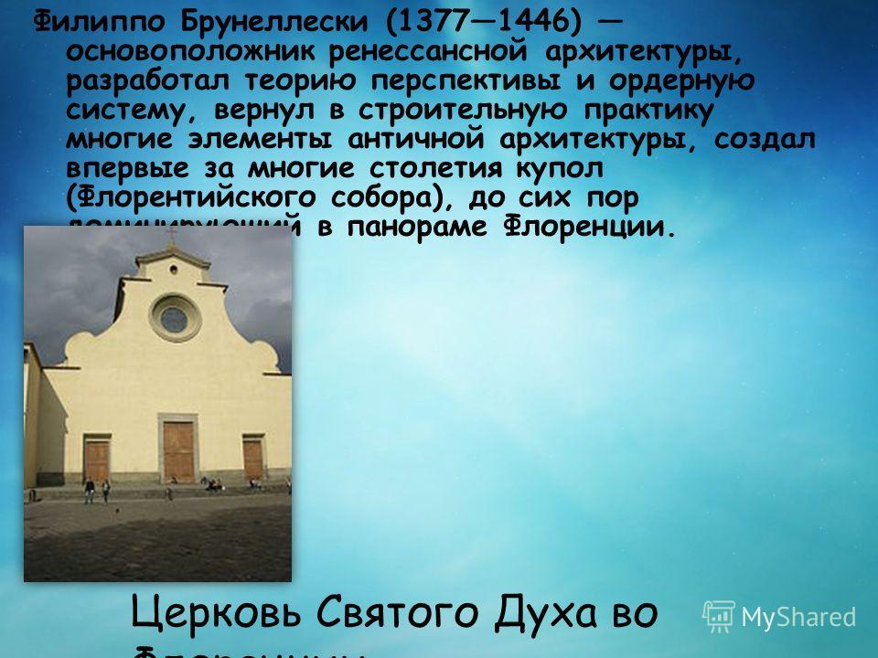 Филиппо Брунеллески (13771446) основоположник ренессансной архитектуры, разработал теорию перспективы и ордерную систему, вернул в строительную практику многие элементы античной архитектуры, создал впервые за многие столетия купол (Флорентийского соб