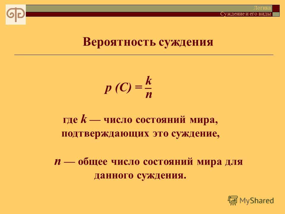 Вероятность суждения Логика Суждение и его виды p (C) = где k число состояний мира, подтверждающих это суждение, n общее число состояний мира для данного суждения. k n¯