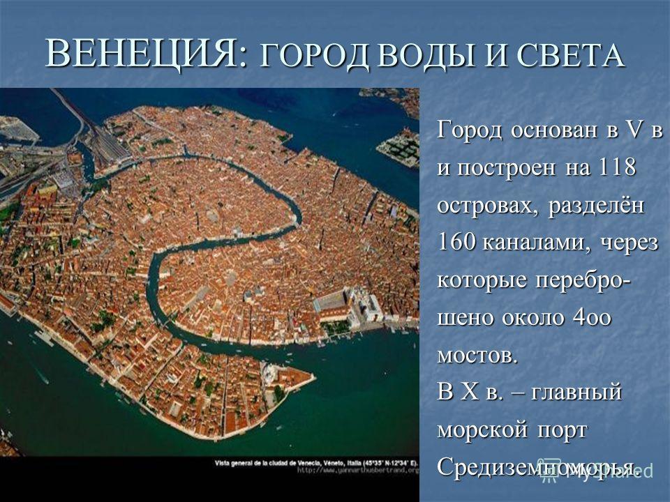 ВЕНЕЦИЯ: ГОРОД ВОДЫ И СВЕТА Город основан в V в и построен на 118 островах, разделён 160 каналами, через которые пере брошено около 4 ооо мостов. В X в. – главный морской порт Средиземноморья.