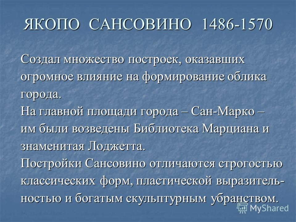 ЯКОПО САНСОВИНО 1486-1570 Создал множество построек, оказавших огромное влияние на формирование облика города. На главной площади города – Сан-Марко – им были возведены Библиотека Марциана и знаменитая Лоджетта. Постройки Сансовино отличаются строгос