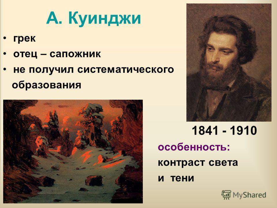 А. Куинджи грек отец – сапожник не получил систематического образования особенность: контраст света и тени 1841 - 1910