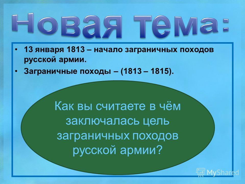 13 января 1813 – начало заграничных походов русской армии. Заграничные походы – (1813 – 1815). Как вы считаете в чём заключалась цель заграничных походов русской армии?