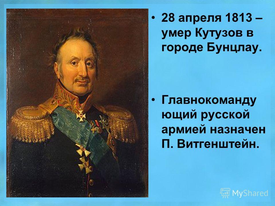 28 апреля 1813 – умер Кутузов в городе Бунцлау. Главнокоманду ющий русской армией назначен П. Витгенштейн.