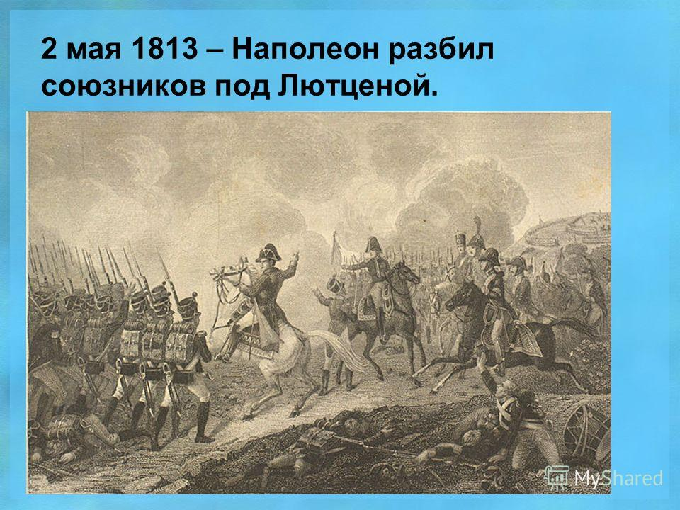 2 мая 1813 – Наполеон разбил союзников под Лютценой.