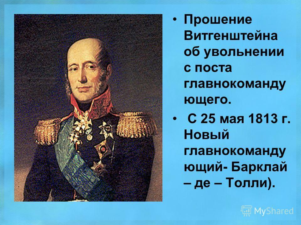 Прошение Витгенштейна об увольнении с поста главнокомандующего. С 25 мая 1813 г. Новый главнокомандующий- Барклай – де – Толли).