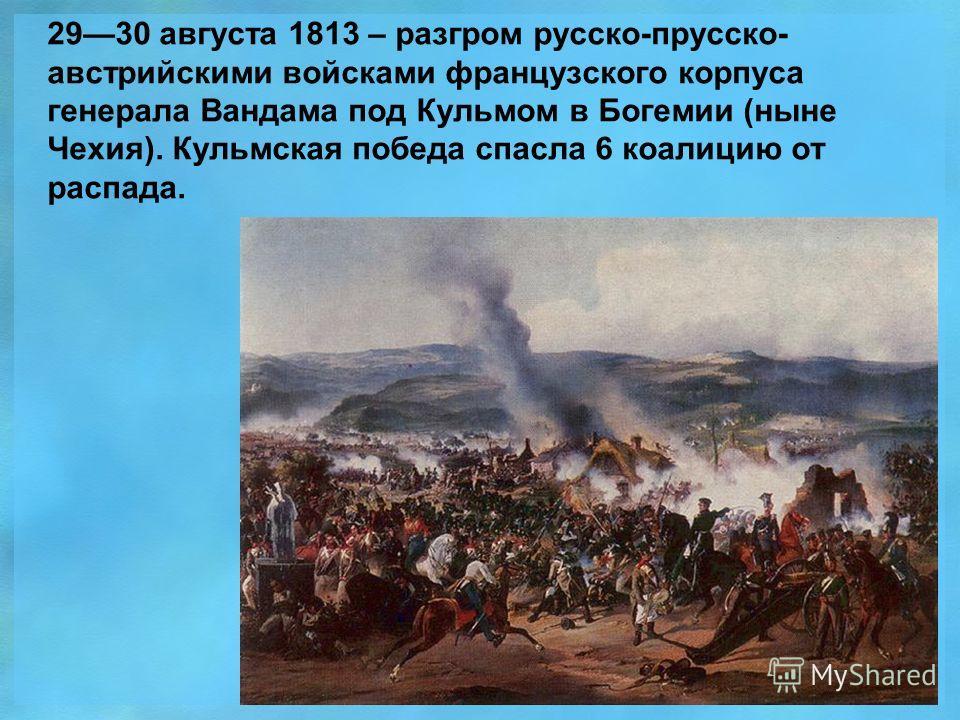 2930 августа 1813 – разгром русско-прусско- австрийскими войсками французского корпуса генерала Вандама под Кульмом в Богемии (ныне Чехия). Кульмская победа спасла 6 коалицию от распада.
